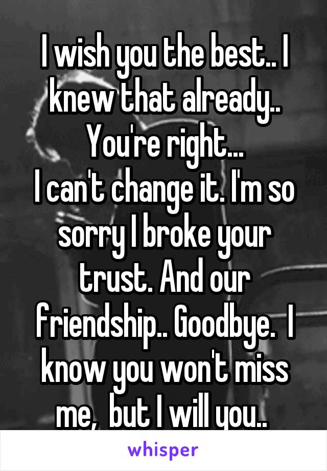 I wish you the best.. I knew that already.. You're right... I can't change it. I'm so sorry I broke your trust. And our friendship.. Goodbye.  I know you won't miss me,  but I will you..