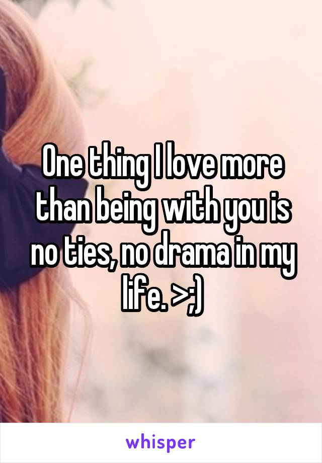 One thing I love more than being with you is no ties, no drama in my life. >;)