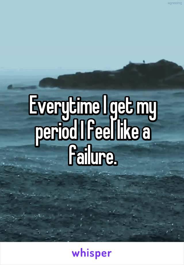 Everytime I get my period I feel like a failure.