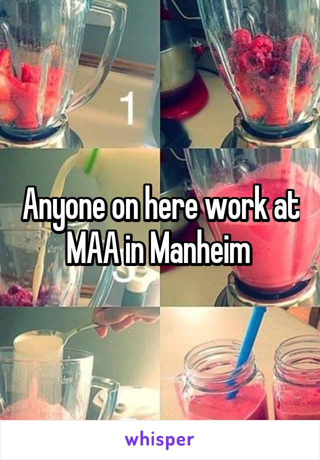 Anyone on here work at MAA in Manheim