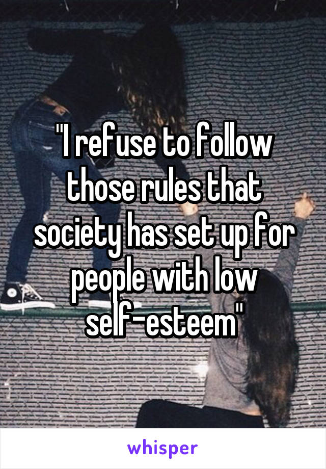 """""""I refuse to follow those rules that society has set up for people with low self-esteem"""""""