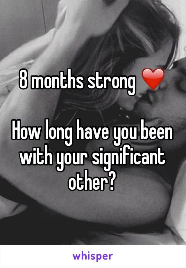 8 months strong ❤️  How long have you been with your significant other?