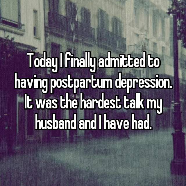 Today I finally admitted to having postpartum depression. It was the hardest talk my husband and I have had.