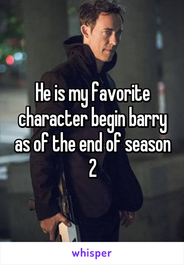 He is my favorite character begin barry as of the end of season 2