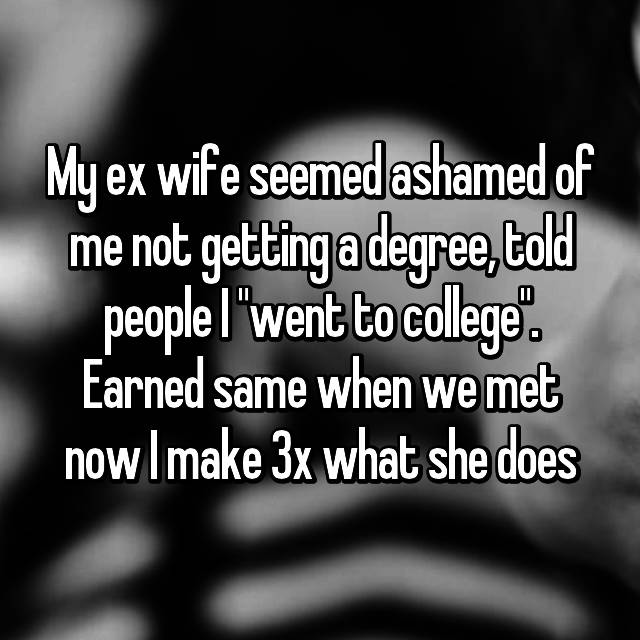 "My ex wife seemed ashamed of me not getting a degree, told people I ""went to college"". Earned same when we met now I make 3x what she does"