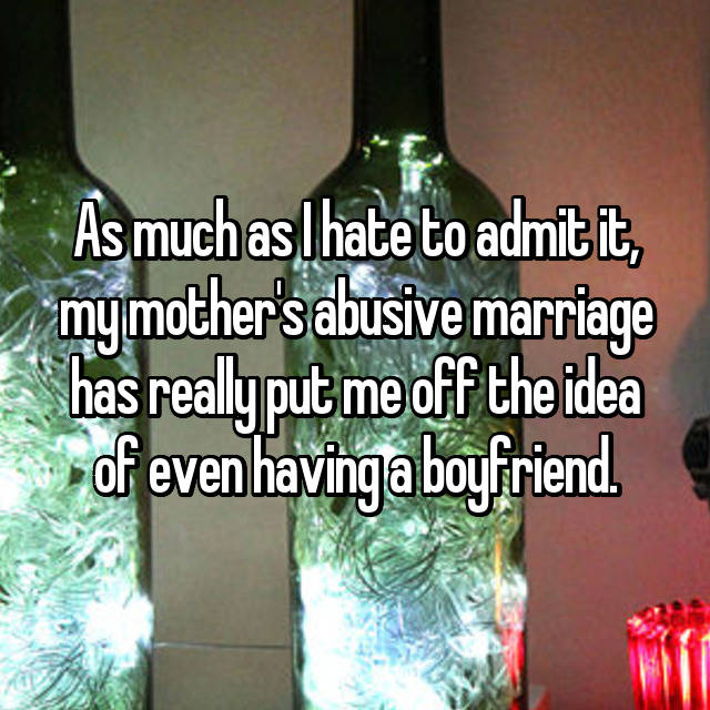 As much as I hate to admit it, my mother's abusive marriage has really put me off the idea of even having a boyfriend.