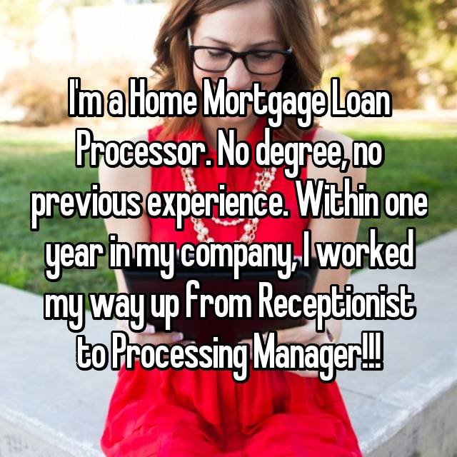 I'm a Home Mortgage Loan Processor. No degree, no previous experience. Within one year in my company, I worked my way up from Receptionist to Processing Manager!!!