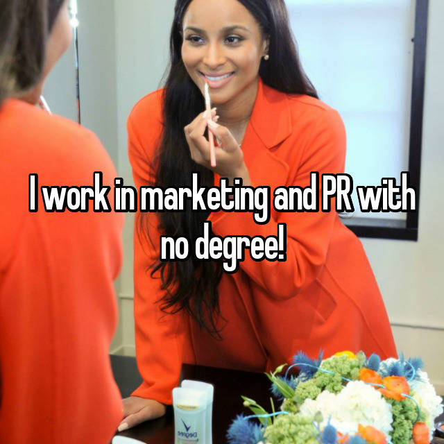 I work in marketing and PR with no degree!