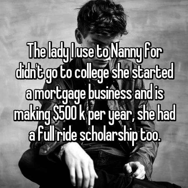 The lady I use to Nanny for didn't go to college she started a mortgage business and is making $500 k per year, she had a full ride scholarship too.