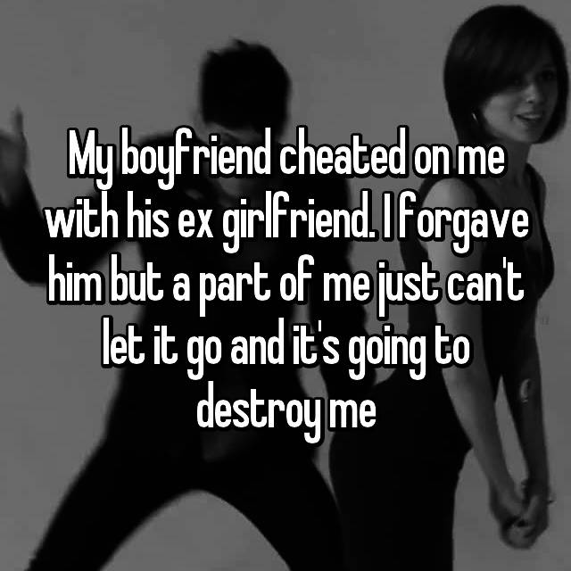My boyfriend cheated on me with his ex girlfriend. I forgave him but a part of me just can't let it go and it's going to destroy me