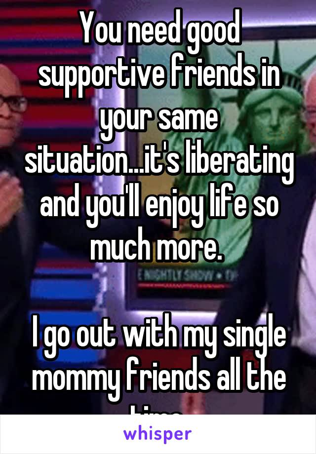 You need good supportive friends in your same situation...it's liberating and you'll enjoy life so much more.   I go out with my single mommy friends all the time