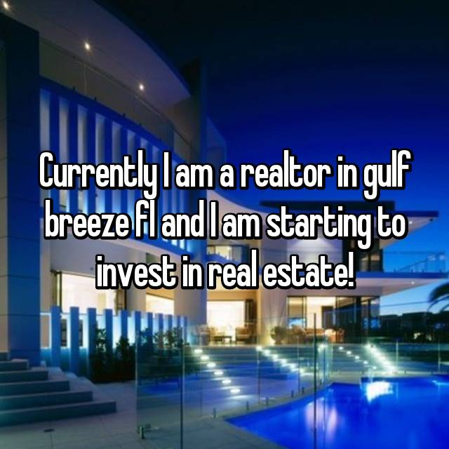 Currently I am a realtor in gulf breeze fl and I am starting to invest in real estate!
