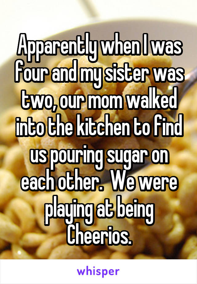 Apparently when I was four and my sister was two, our mom walked into the kitchen to find us pouring sugar on each other.  We were playing at being Cheerios.