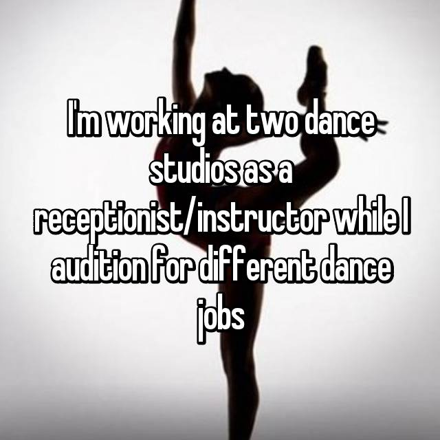 I'm working at two dance studios as a receptionist/instructor while I audition for different dance jobs