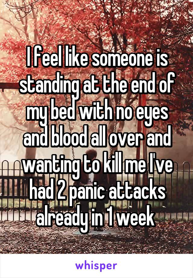 I feel like someone is standing at the end of my bed with no eyes and blood all over and wanting to kill me I've had 2 panic attacks already in 1 week