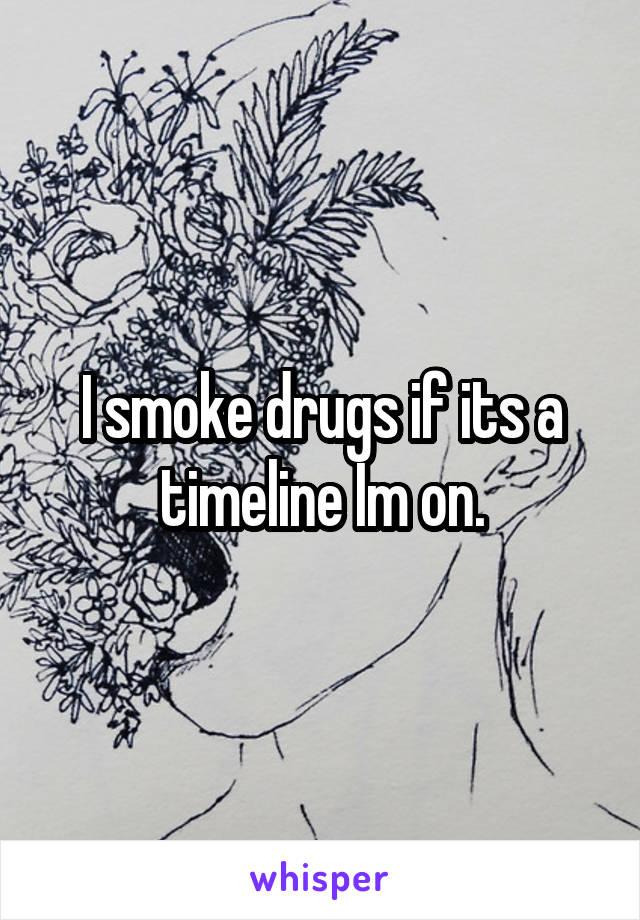 I smoke drugs if its a timeline Im on.