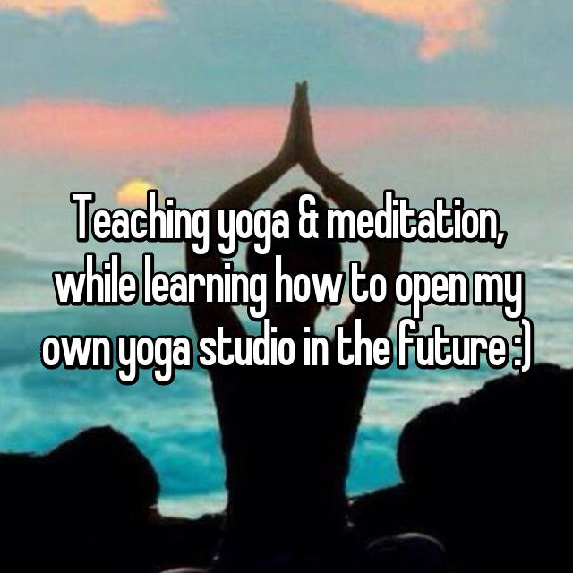 Teaching yoga & meditation, while learning how to open my own yoga studio in the future :)