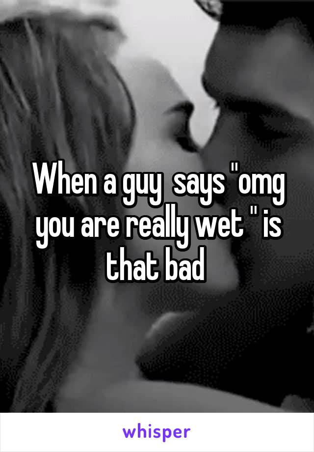 """When a guy  says """"omg you are really wet """" is that bad"""