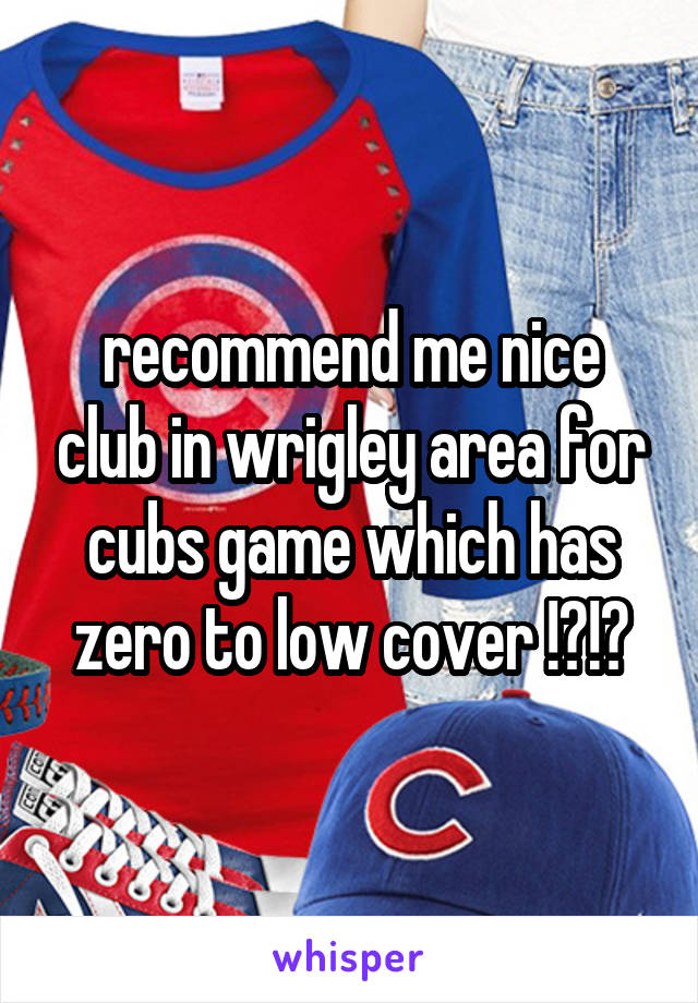 recommend me nice club in wrigley area for cubs game which has zero to low cover !?!?