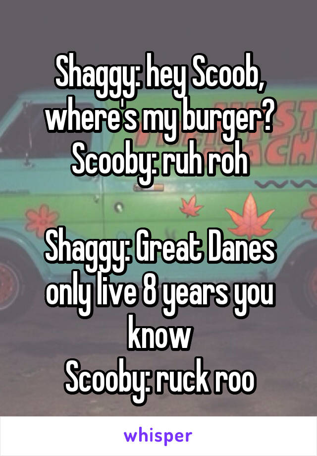 Shaggy: hey Scoob, where's my burger? Scooby: ruh roh  Shaggy: Great Danes only live 8 years you know Scooby: ruck roo