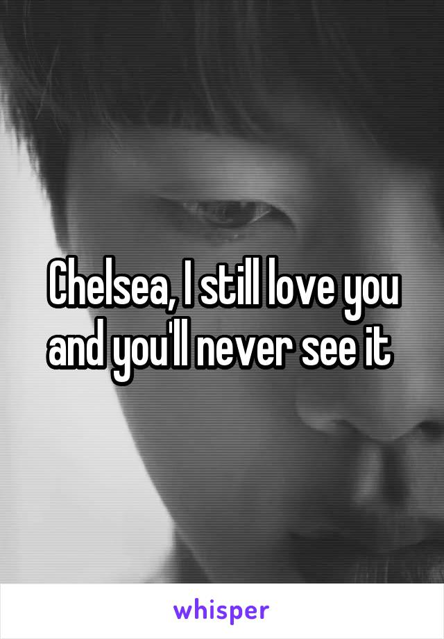 Chelsea, I still love you and you'll never see it