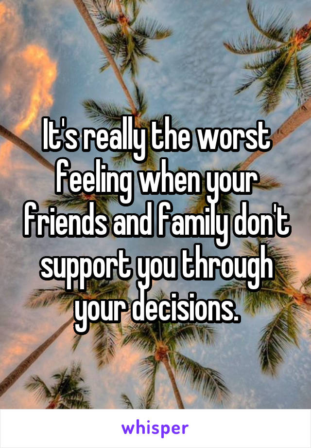 It's really the worst feeling when your friends and family don't support you through your decisions.