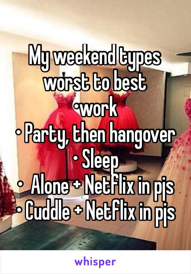 My weekend types worst to best •work • Party, then hangover • Sleep •  Alone + Netflix in pjs  • Cuddle + Netflix in pjs