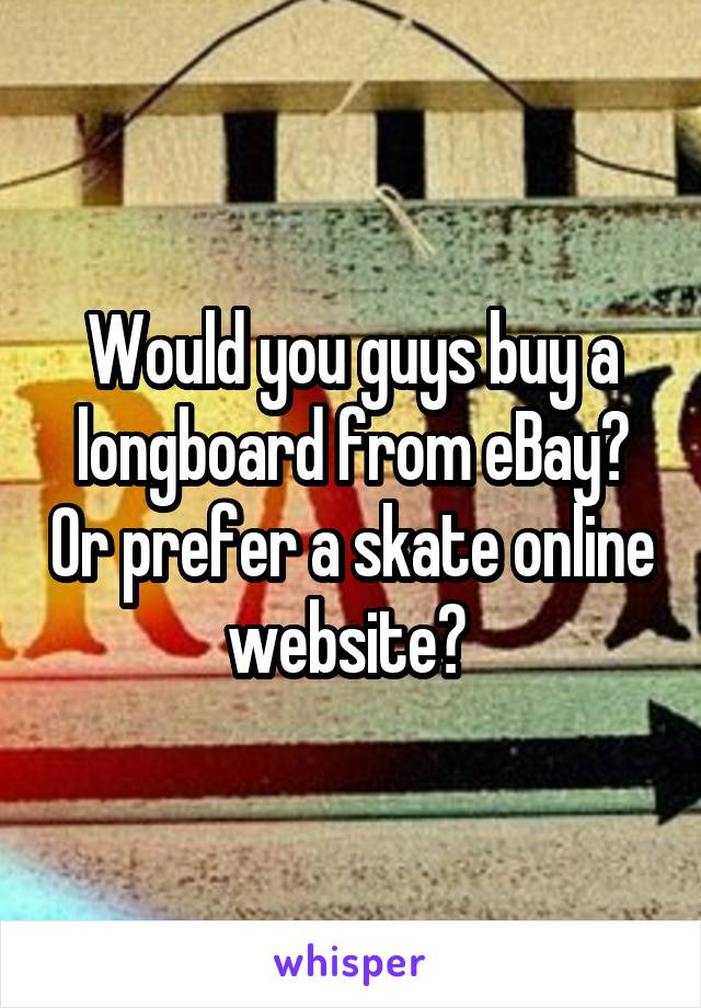 Would you guys buy a longboard from eBay? Or prefer a skate online website?