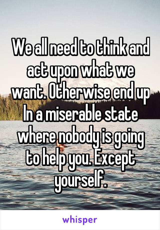 We all need to think and act upon what we want. Otherwise end up In a miserable state where nobody is going to help you. Except yourself.