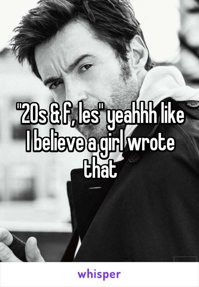 """20s & f, les"" yeahhh like I believe a girl wrote that"