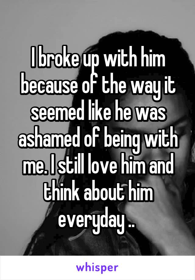 I broke up with him because of the way it seemed like he was ashamed of being with me. I still love him and think about him everyday ..