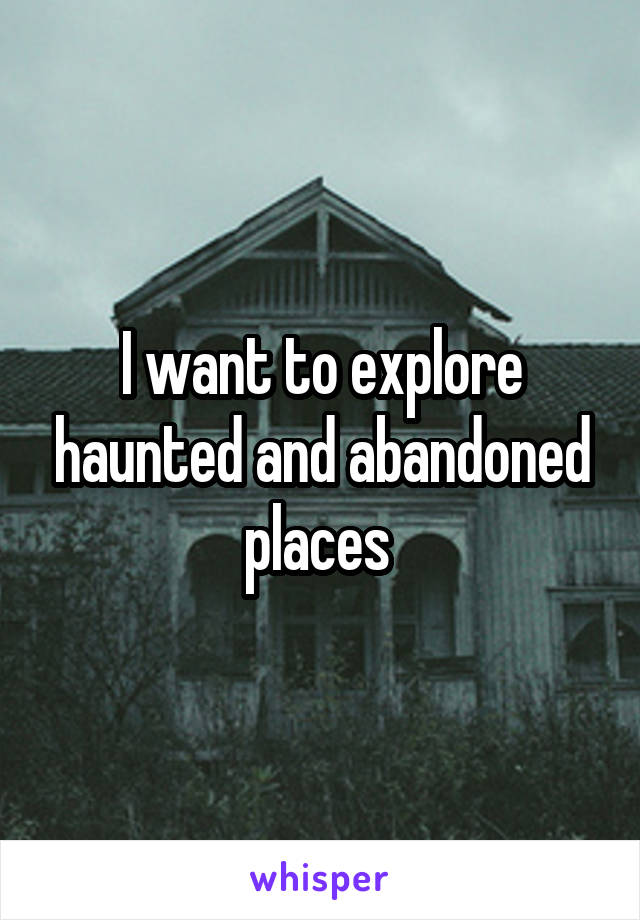 I want to explore haunted and abandoned places