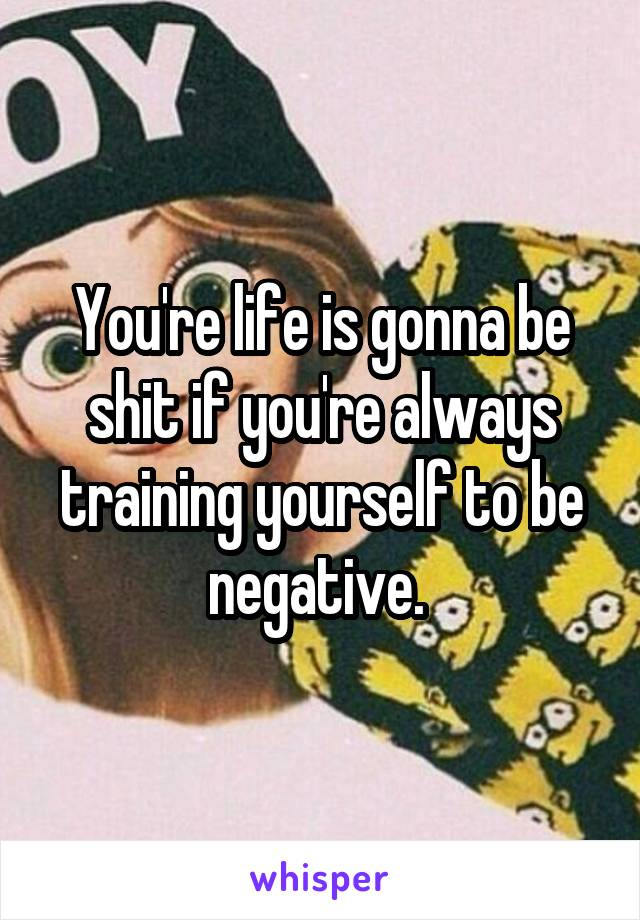 You're life is gonna be shit if you're always training yourself to be negative.