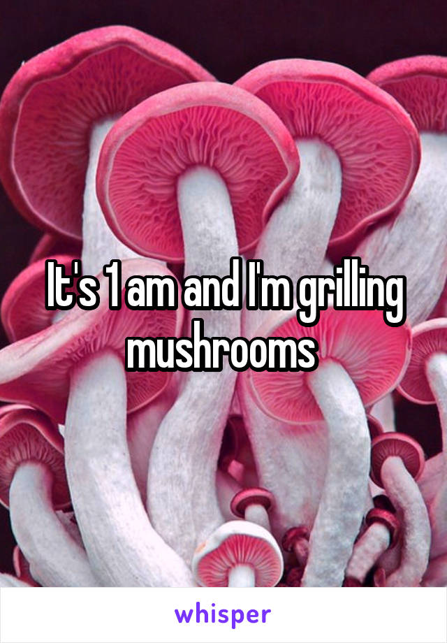 It's 1 am and I'm grilling mushrooms