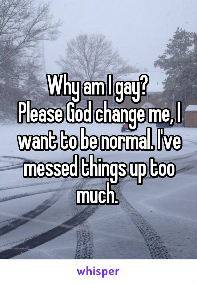 Why am I gay?  Please God change me, I want to be normal. I've messed things up too much.
