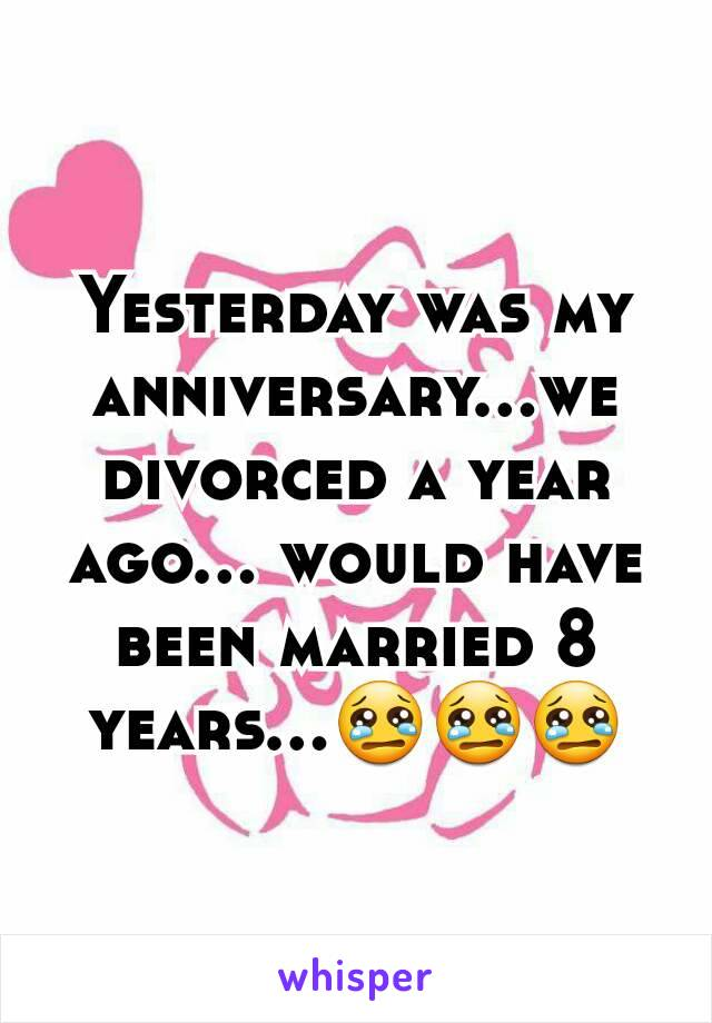 Yesterday was my anniversary...we divorced a year ago... would have been married 8 years...😢😢😢