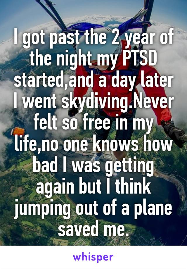 I got past the 2 year of the night my PTSD started,and a day later I went skydiving.Never felt so free in my life,no one knows how bad I was getting again but I think jumping out of a plane saved me.