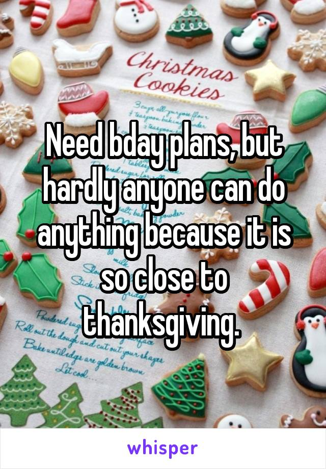 Need bday plans, but hardly anyone can do anything because it is so close to thanksgiving.