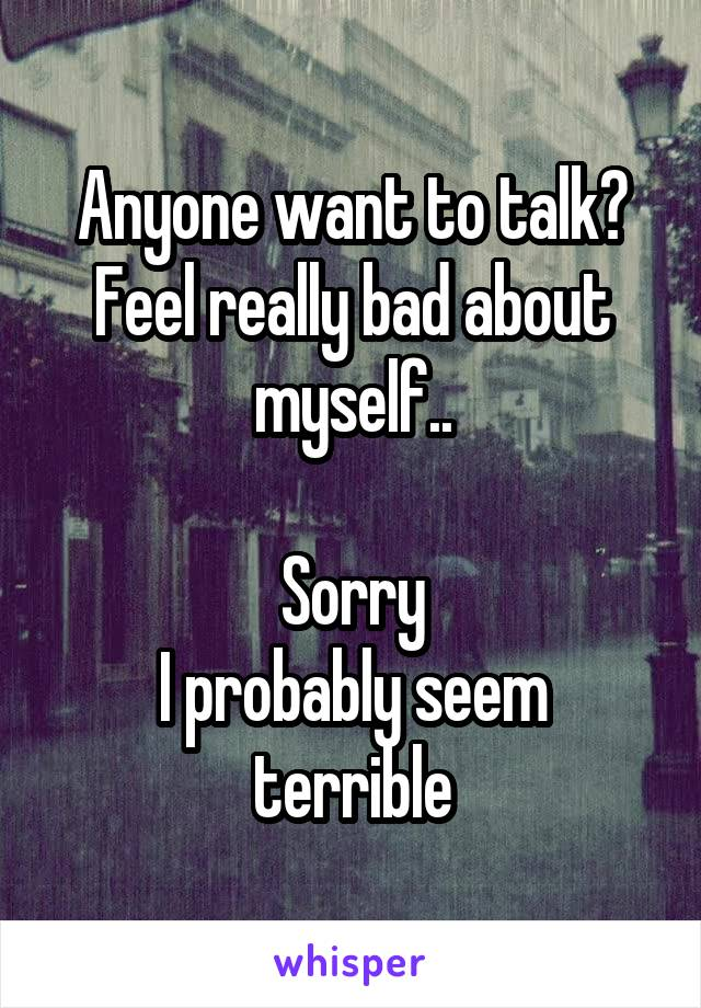 Anyone want to talk? Feel really bad about myself..  Sorry I probably seem terrible