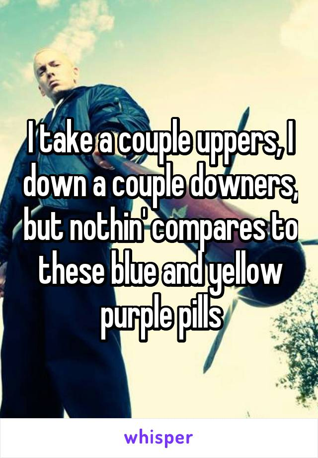 I take a couple uppers, I down a couple downers, but nothin' compares to these blue and yellow purple pills