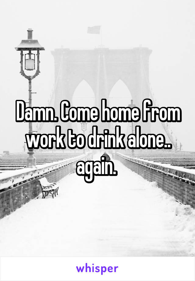 Damn. Come home from work to drink alone.. again.