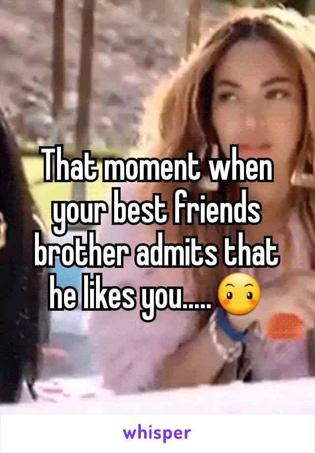 That moment when your best friends brother admits that he likes you.....😶