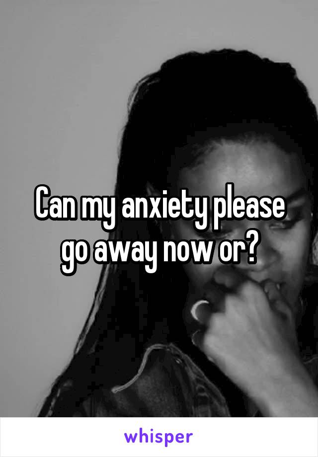 Can my anxiety please go away now or?