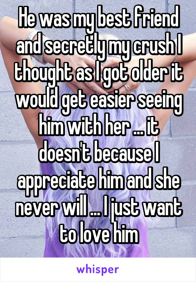He was my best friend and secretly my crush I thought as I got older it would get easier seeing him with her ... it doesn't because I appreciate him and she never will ... I just want to love him