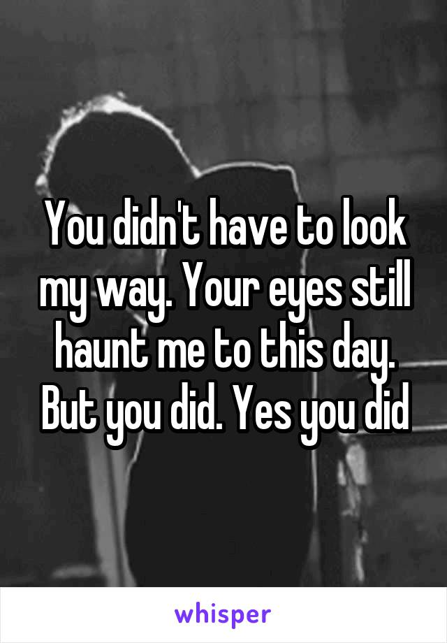 You didn't have to look my way. Your eyes still haunt me to this day. But you did. Yes you did