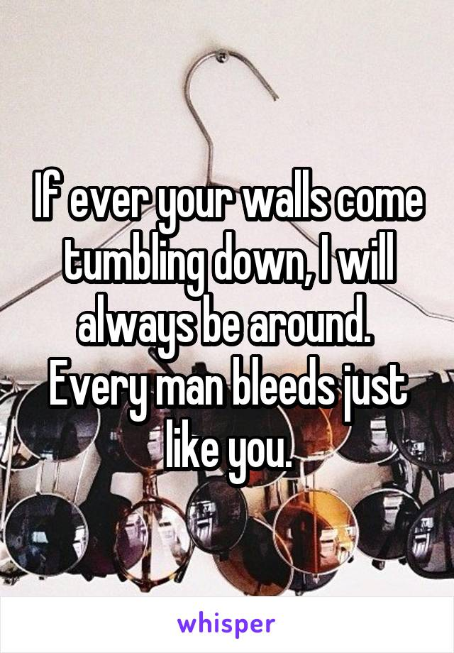 If ever your walls come tumbling down, I will always be around.  Every man bleeds just like you.