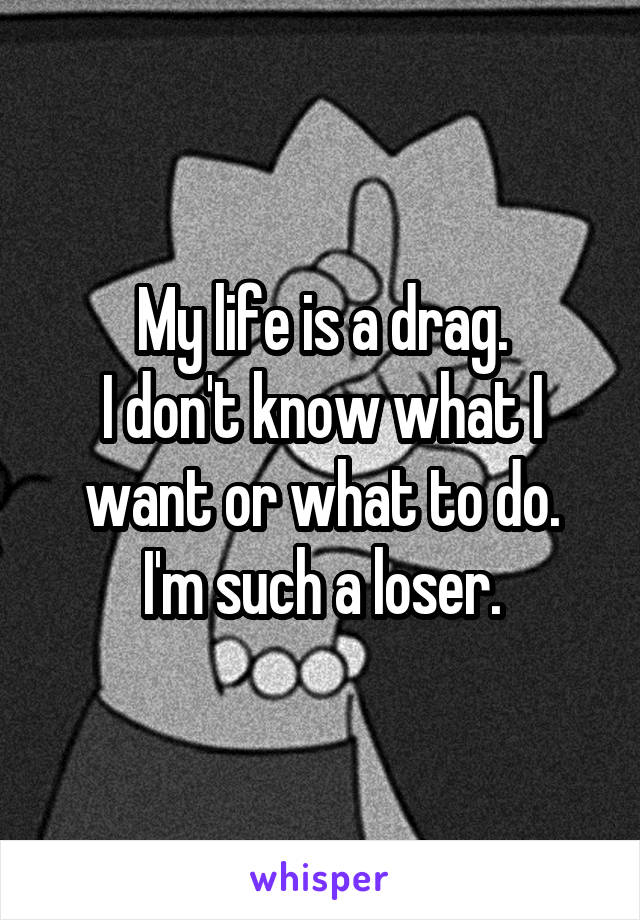 My life is a drag. I don't know what I want or what to do. I'm such a loser.