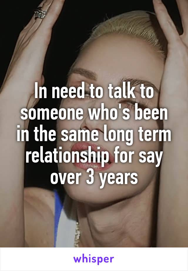 In need to talk to someone who's been in the same long term relationship for say over 3 years