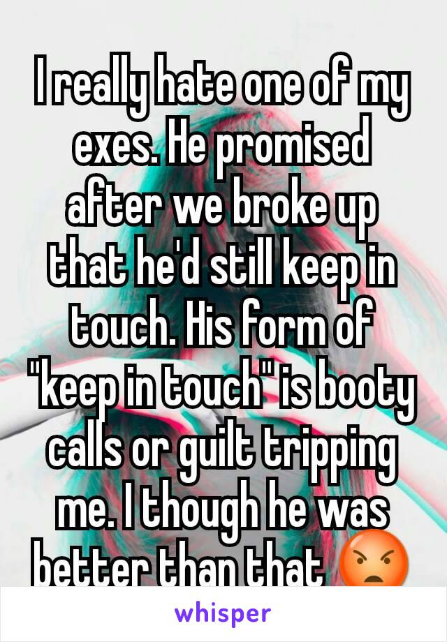 """I really hate one of my exes. He promised after we broke up that he'd still keep in touch. His form of """"keep in touch"""" is booty calls or guilt tripping me. I though he was better than that 😡"""