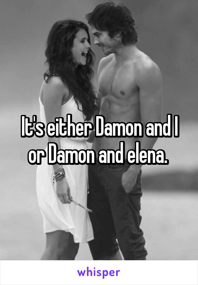 It's either Damon and I or Damon and elena.